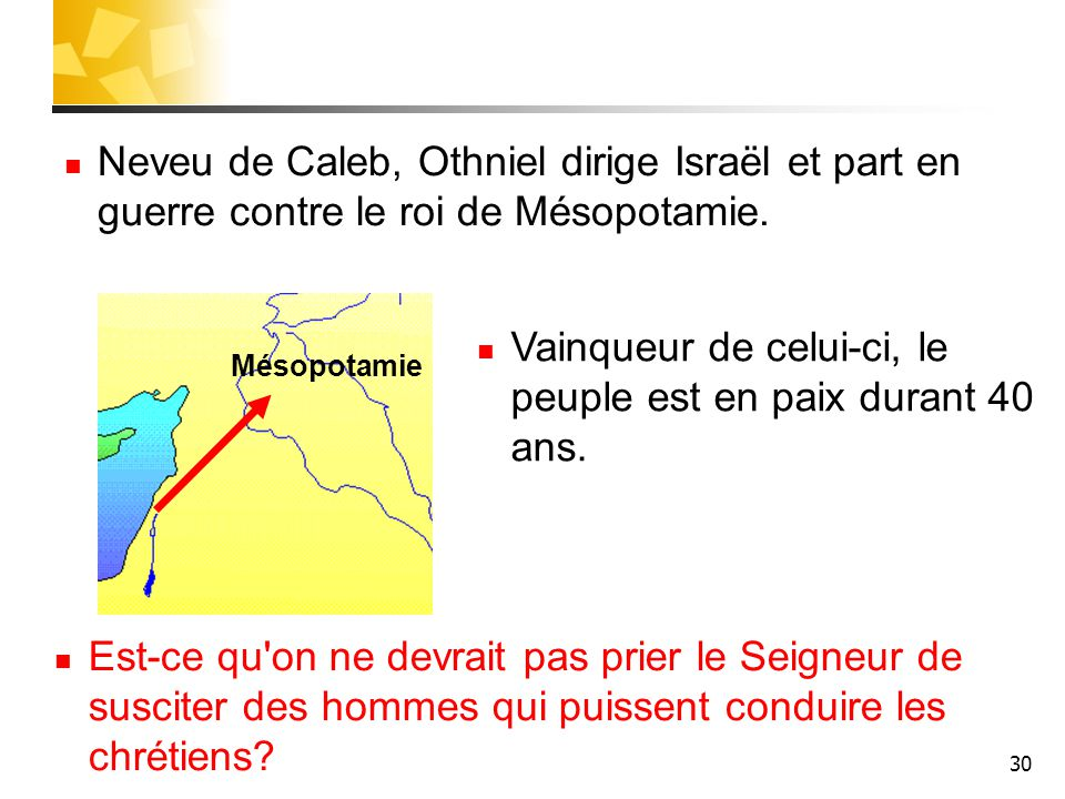 30 Neveu de Caleb, Othniel dirige Israël et part en guerre contre le roi de Mésopotamie. Mésopotamie Est-ce qu'on ne devrait pas prier le Seigneur de