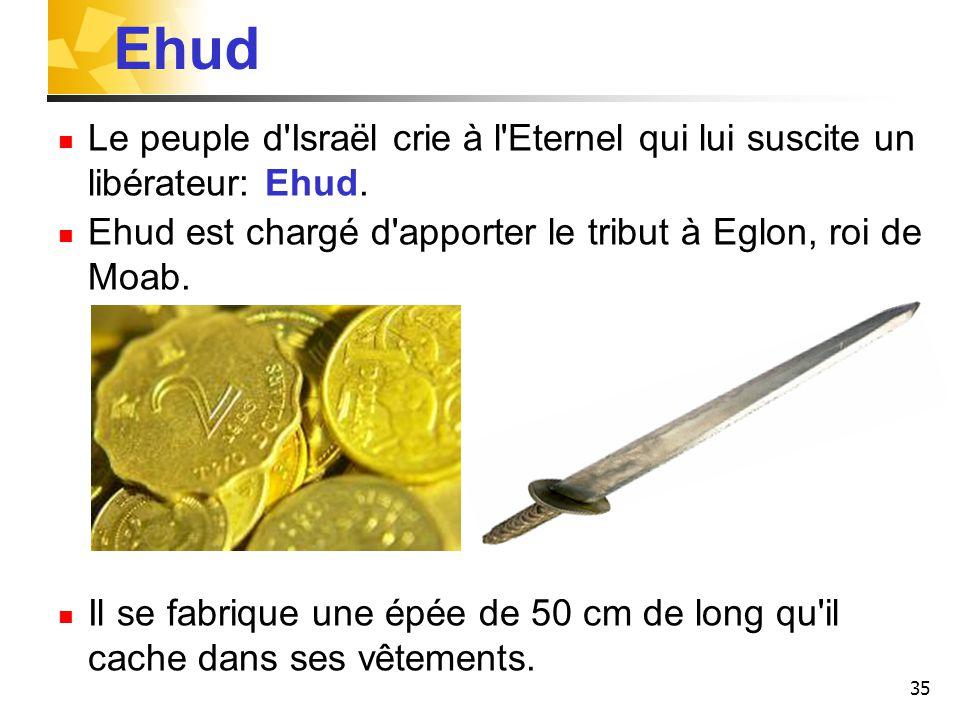 35 Ehud Le peuple d'Israël crie à l'Eternel qui lui suscite un libérateur: Ehud. Ehud est chargé d'apporter le tribut à Eglon, roi de Moab. Il se fabr