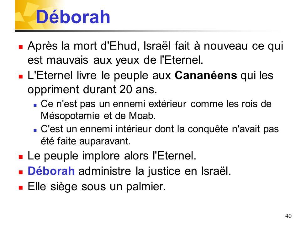 40 Déborah Après la mort d'Ehud, Israël fait à nouveau ce qui est mauvais aux yeux de l'Eternel. L'Eternel livre le peuple aux Cananéens qui les oppri