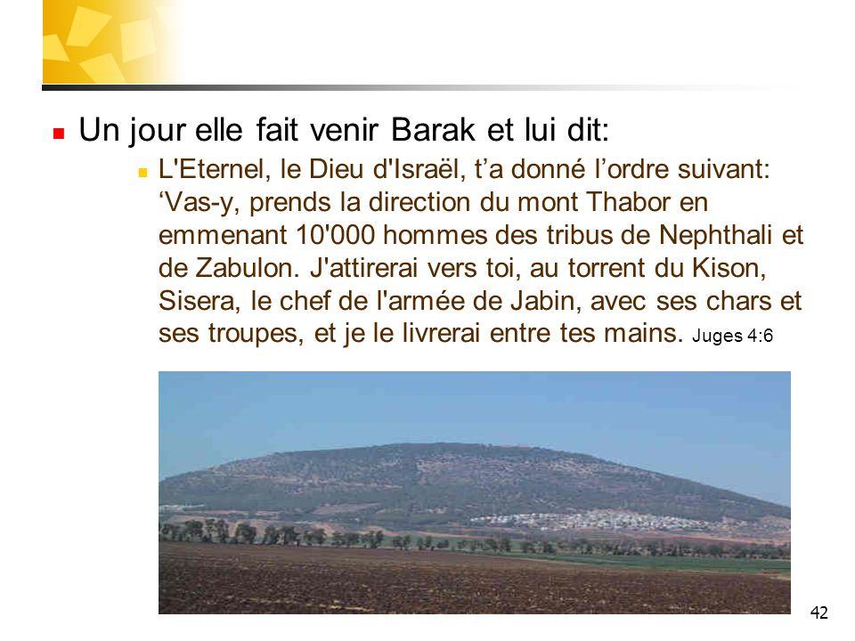Un jour elle fait venir Barak et lui dit: L'Eternel, le Dieu d'Israël, t'a donné l'ordre suivant: 'Vas-y, prends la direction du mont Thabor en emmena