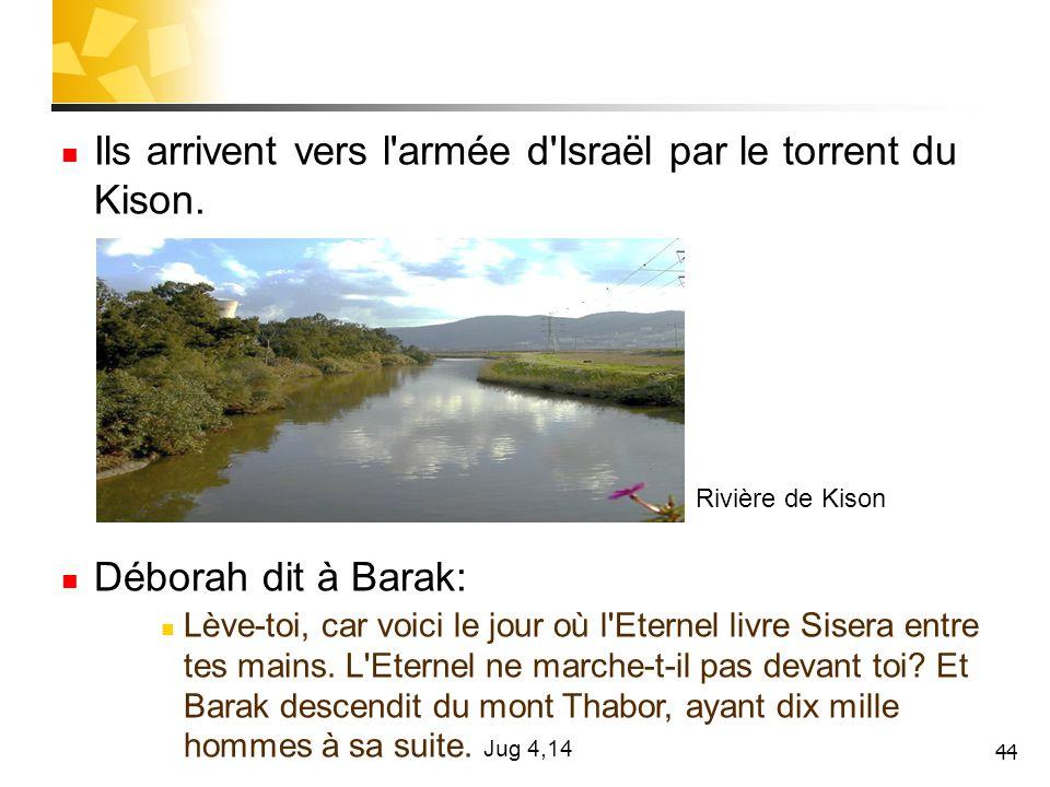 44 Ils arrivent vers l'armée d'Israël par le torrent du Kison. Déborah dit à Barak: Lève-toi, car voici le jour où l'Eternel livre Sisera entre tes ma