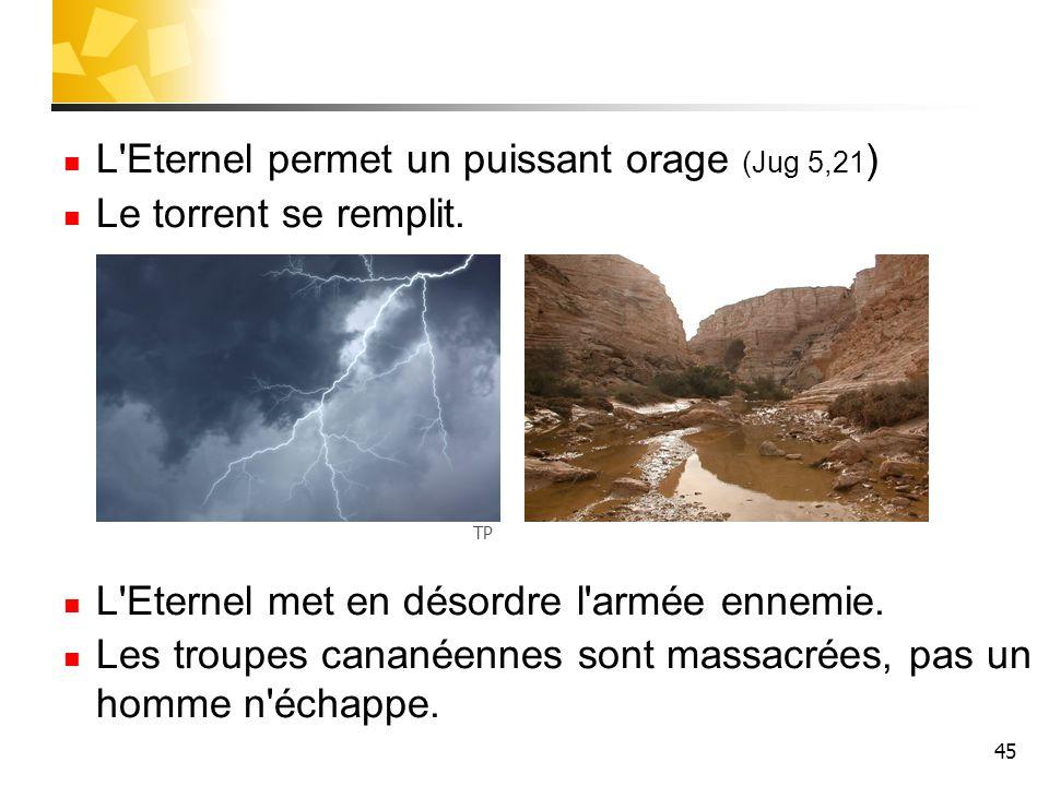 45 L'Eternel permet un puissant orage (Jug 5,21 ) Le torrent se remplit. L'Eternel met en désordre l'armée ennemie. Les troupes cananéennes sont massa