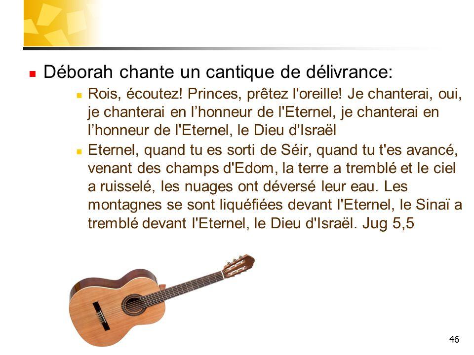 46 Déborah chante un cantique de délivrance: Rois, écoutez! Princes, prêtez l'oreille! Je chanterai, oui, je chanterai en l'honneur de l'Eternel, je c
