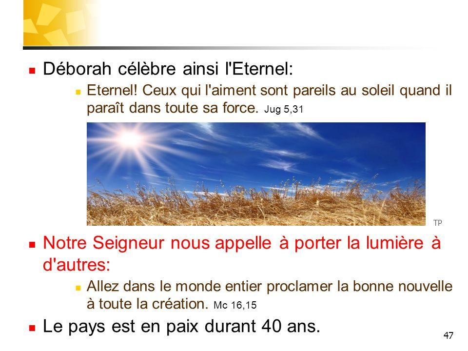 47 Déborah célèbre ainsi l'Eternel: Eternel! Ceux qui l'aiment sont pareils au soleil quand il paraît dans toute sa force. Jug 5,31 Notre Seigneur nou