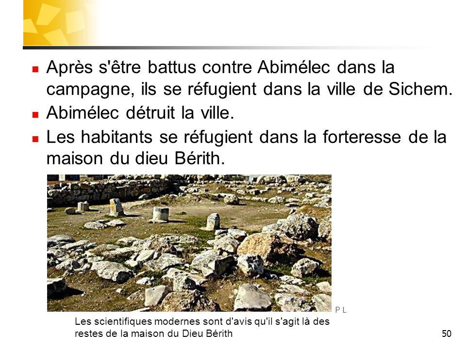 50 Après s'être battus contre Abimélec dans la campagne, ils se réfugient dans la ville de Sichem. Abimélec détruit la ville. Les habitants se réfugie