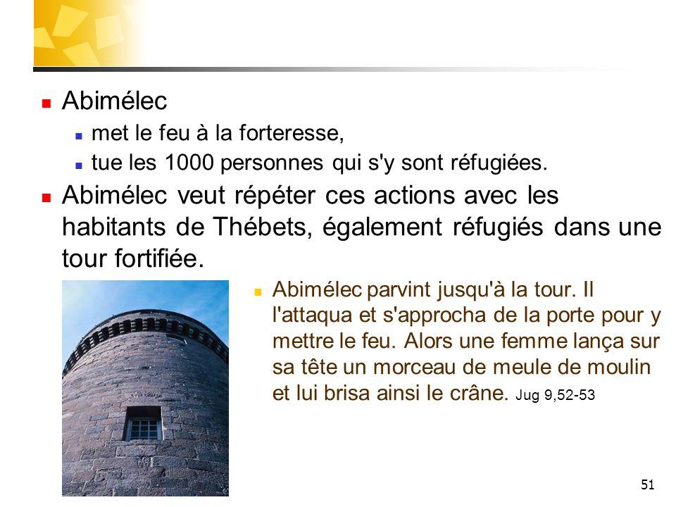 51 Abimélec met le feu à la forteresse, tue les 1000 personnes qui s'y sont réfugiées. Abimélec veut répéter ces actions avec les habitants de Thébets