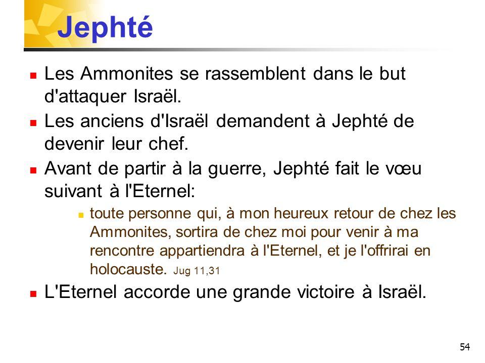 54 Les Ammonites se rassemblent dans le but d'attaquer Israël. Les anciens d'Israël demandent à Jephté de devenir leur chef. Avant de partir à la guer