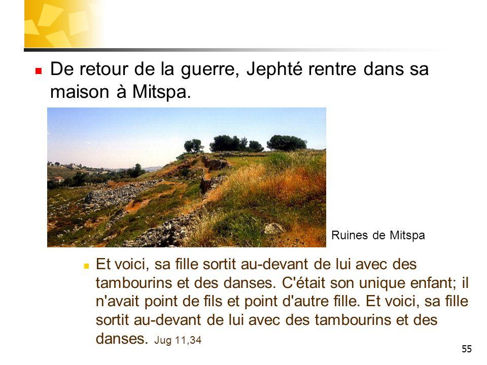 55 De retour de la guerre, Jephté rentre dans sa maison à Mitspa. Et voici, sa fille sortit au-devant de lui avec des tambourins et des danses. C'étai