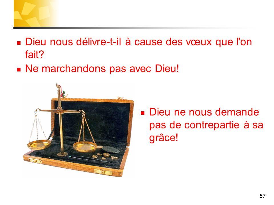 57 Dieu nous délivre-t-il à cause des vœux que l'on fait? Ne marchandons pas avec Dieu! Dieu ne nous demande pas de contrepartie à sa grâce!