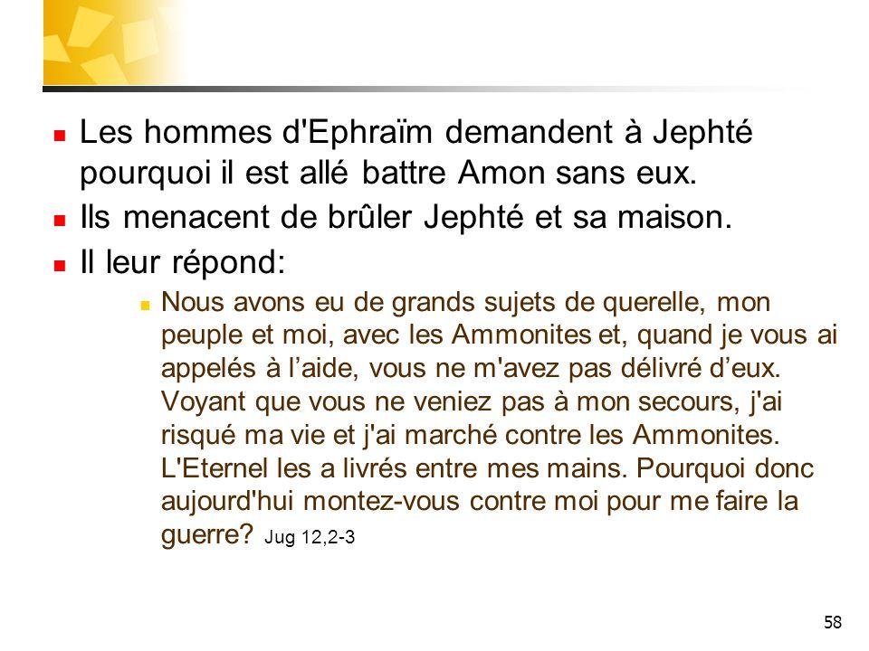 58 Les hommes d'Ephraïm demandent à Jephté pourquoi il est allé battre Amon sans eux. Ils menacent de brûler Jephté et sa maison. Il leur répond: Nous