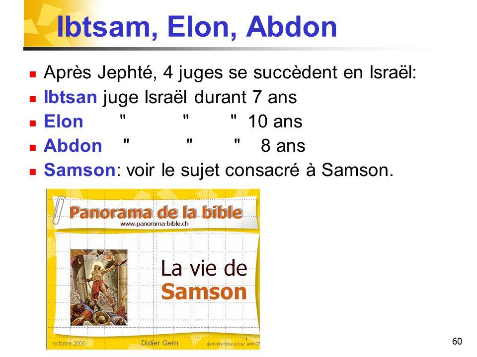 60 Ibtsam, Elon, Abdon Après Jephté, 4 juges se succèdent en Israël: Ibtsan juge Israël durant 7 ans Elon