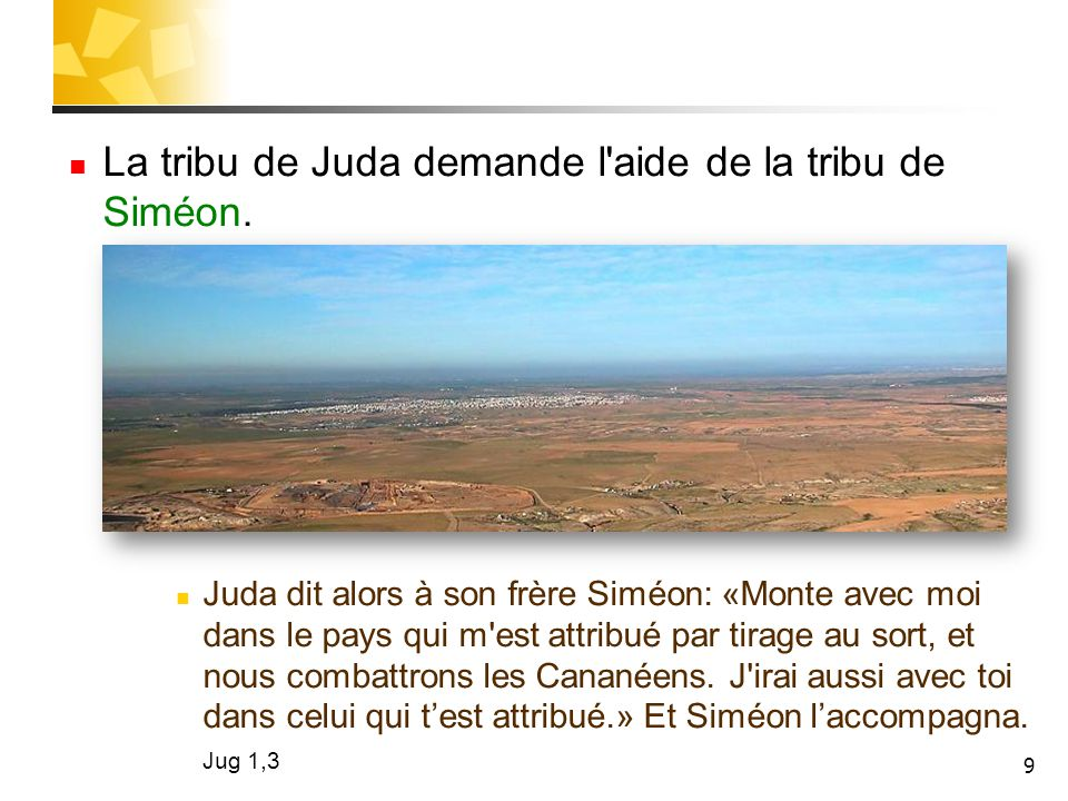 9 La tribu de Juda demande l'aide de la tribu de Siméon. Juda dit alors à son frère Siméon: «Monte avec moi dans le pays qui m'est attribué par tirage
