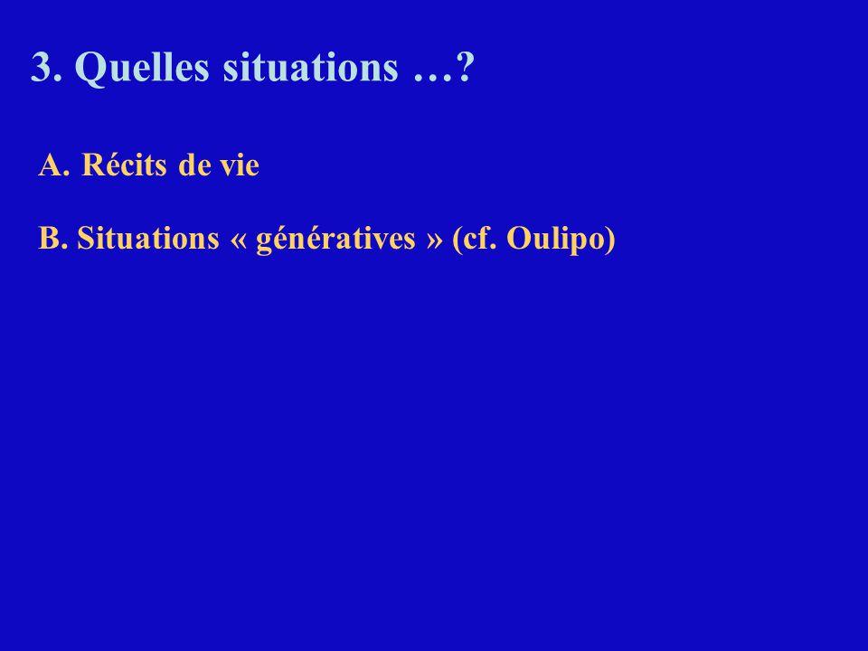 3. Quelles situations …? A.Récits de vie B. Situations « génératives » (cf. Oulipo)