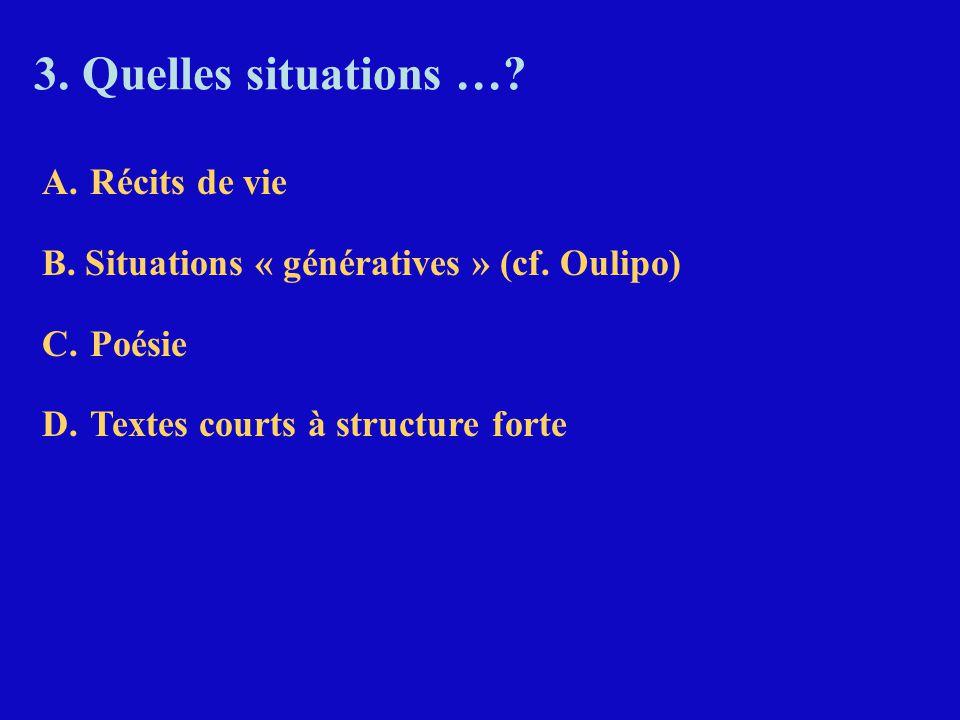 3. Quelles situations …? A.Récits de vie B. Situations « génératives » (cf. Oulipo) C.Poésie D.Textes courts à structure forte