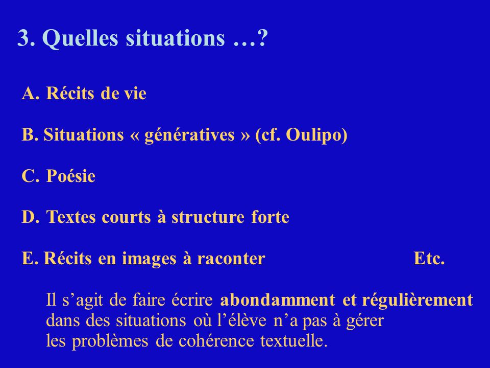 3. Quelles situations …? A.Récits de vie B. Situations « génératives » (cf. Oulipo) C.Poésie D.Textes courts à structure forte E. Récits en images à r