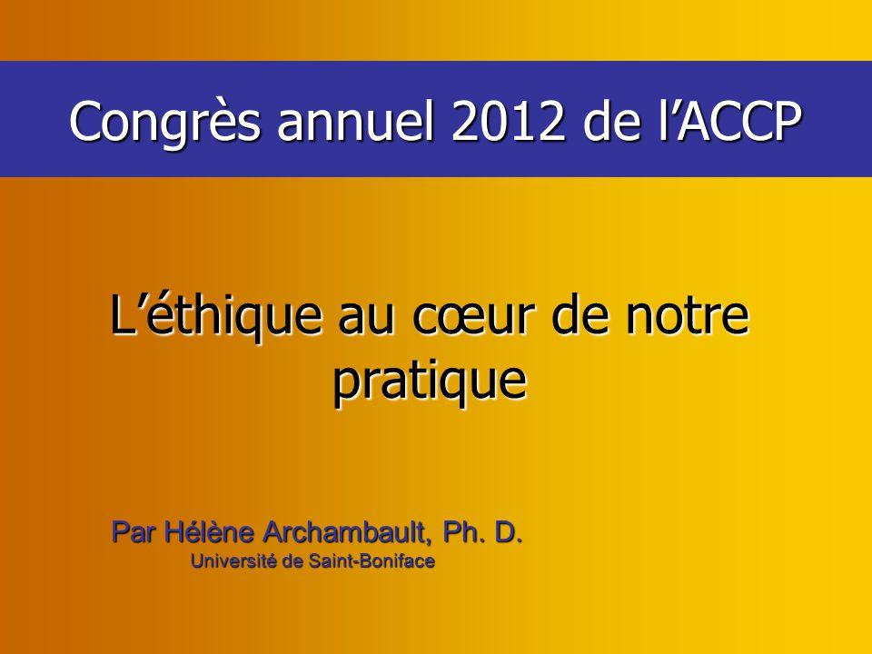 Congrès annuel 2012 de l'ACCP Par Hélène Archambault, Ph. D. Par Hélène Archambault, Ph. D. Université de Saint-Boniface L'éthique au cœur de notre pr