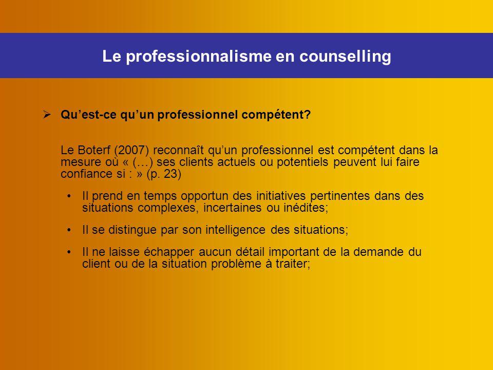 Le professionnalisme en counselling  Qu'est-ce qu'un professionnel compétent? Le Boterf (2007) reconnaît qu'un professionnel est compétent dans la me