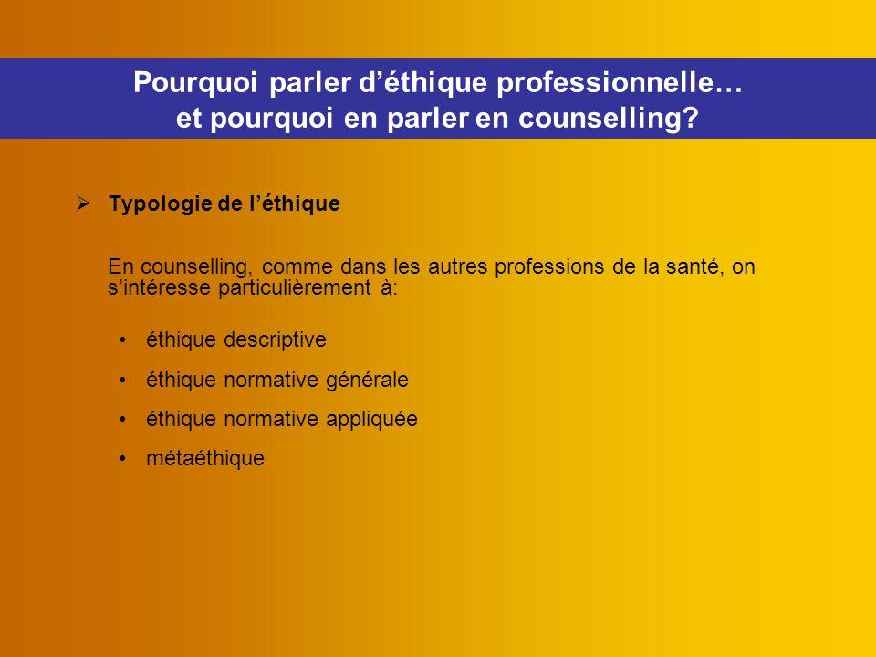  Typologie de l'éthique En counselling, comme dans les autres professions de la santé, on s'intéresse particulièrement à: éthique descriptive éthique