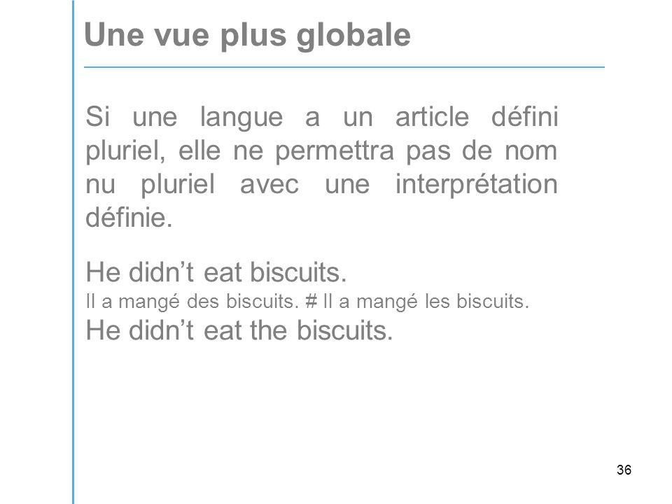 36 Une vue plus globale Si une langue a un article défini pluriel, elle ne permettra pas de nom nu pluriel avec une interprétation définie.