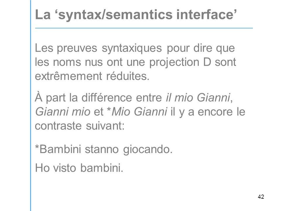 42 La 'syntax/semantics interface' Les preuves syntaxiques pour dire que les noms nus ont une projection D sont extrêmement réduites.
