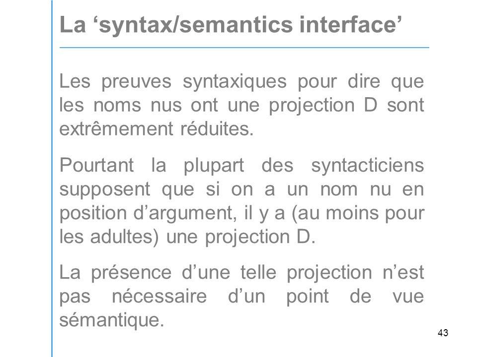 43 La 'syntax/semantics interface' Les preuves syntaxiques pour dire que les noms nus ont une projection D sont extrêmement réduites.