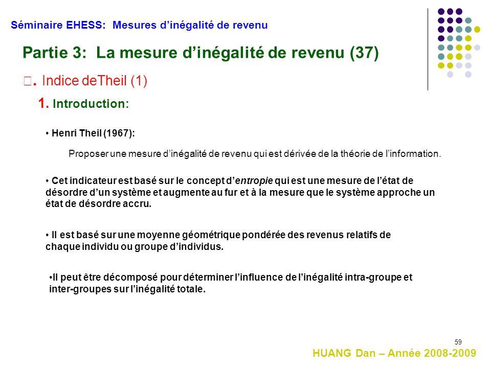 59 Séminaire EHESS: Mesures d'inégalité de revenu Partie 3: La mesure d'inégalité de revenu (37) Ⅲ. Indice deTheil (1) 1. Introduction: Cet indicateur