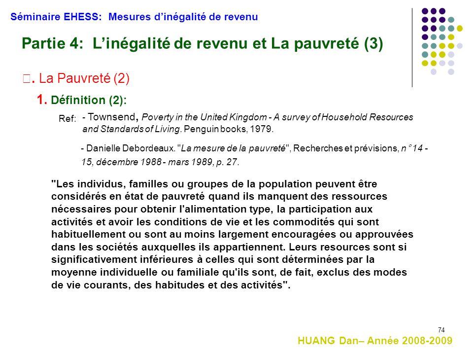 74 Séminaire EHESS: Mesures d'inégalité de revenu Partie 4: L'inégalité de revenu et La pauvreté (3) Ⅰ. La Pauvreté (2) 1. Définition (2):