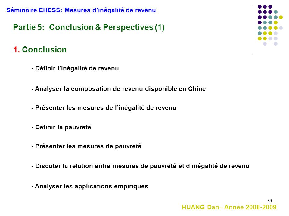 89 Partie 5: Conclusion & Perspectives (1) HUANG Dan– Année 2008-2009 Séminaire EHESS: Mesures d'inégalité de revenu 1. Conclusion - Définir l'inégali