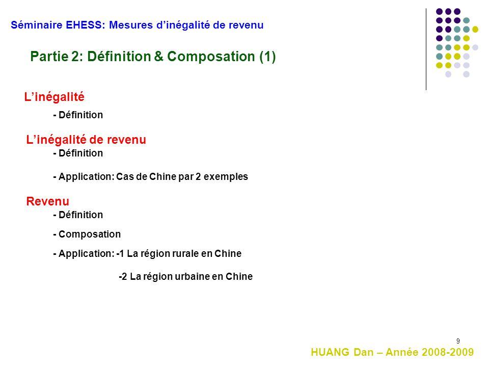 9 Séminaire EHESS: Mesures d'inégalité de revenu Partie 2: Définition & Composation (1) HUANG Dan – Année 2008-2009 Revenu L'inégalité de revenu - Déf