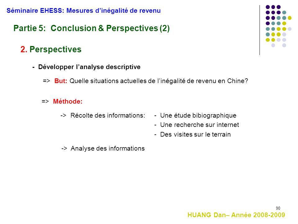 90 Partie 5: Conclusion & Perspectives (2) HUANG Dan– Année 2008-2009 2. Perspectives - Développer l'analyse descriptive Séminaire EHESS: Mesures d'in