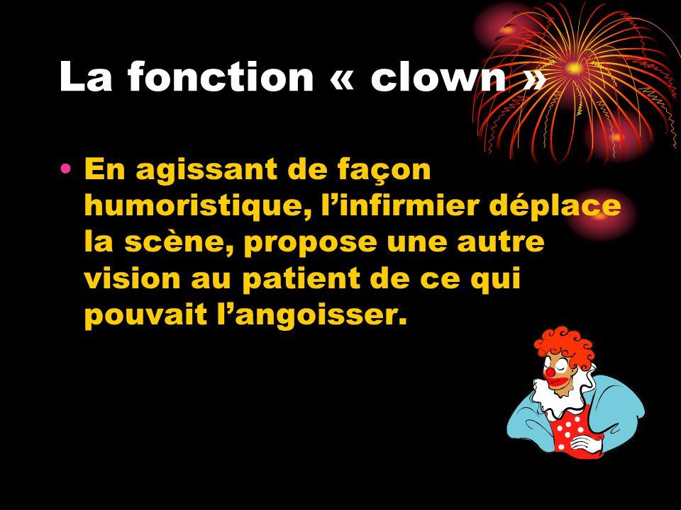 La fonction « clown » En agissant de façon humoristique, l'infirmier déplace la scène, propose une autre vision au patient de ce qui pouvait l'angoiss
