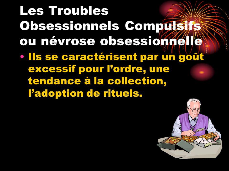 Les Troubles Obsessionnels Compulsifs ou névrose obsessionnelle Ils se caractérisent par un goût excessif pour l'ordre, une tendance à la collection,