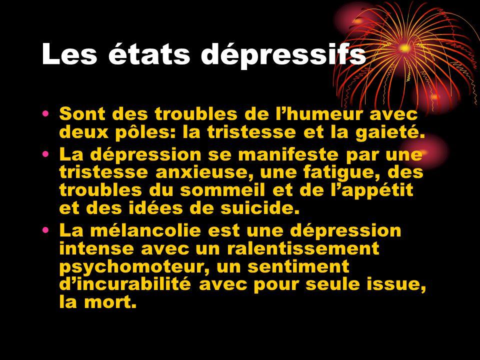 Les états dépressifs Sont des troubles de l'humeur avec deux pôles: la tristesse et la gaieté. La dépression se manifeste par une tristesse anxieuse,