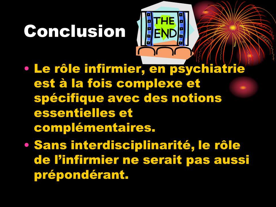 Conclusion Le rôle infirmier, en psychiatrie est à la fois complexe et spécifique avec des notions essentielles et complémentaires. Sans interdiscipli