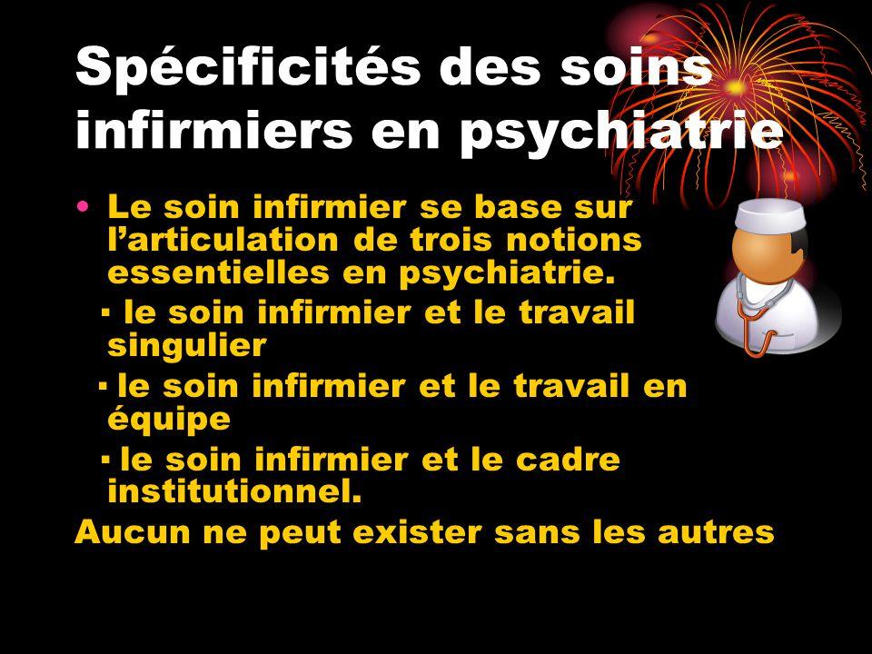 Spécificités des soins infirmiers en psychiatrie Le soin infirmier se base sur l'articulation de trois notions essentielles en psychiatrie. ▪ le soin