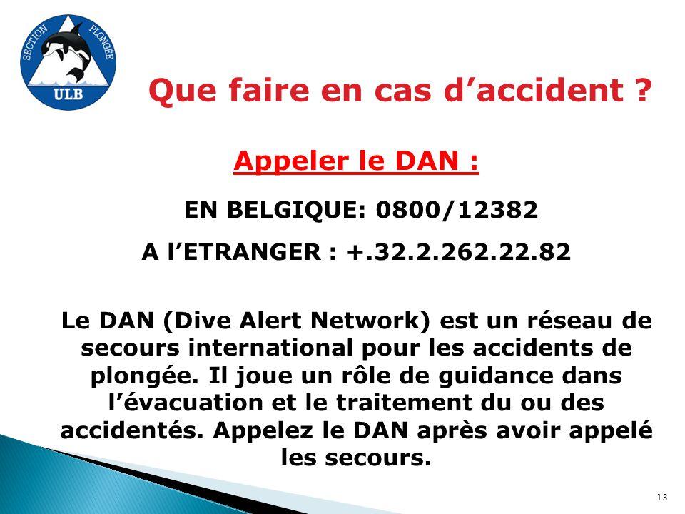 Appeler le DAN : EN BELGIQUE: 0800/12382 A l'ETRANGER : +.32.2.262.22.82 Le DAN (Dive Alert Network) est un réseau de secours international pour les a