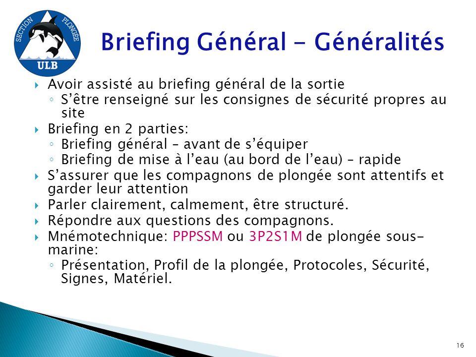 Briefing Général - Généralités  Avoir assisté au briefing général de la sortie ◦ S'être renseigné sur les consignes de sécurité propres au site  Bri