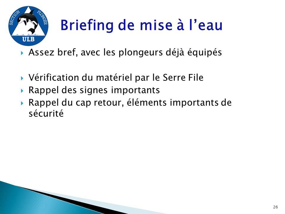 Briefing de mise à l'eau  Assez bref, avec les plongeurs déjà équipés  Vérification du matériel par le Serre File  Rappel des signes importants  R