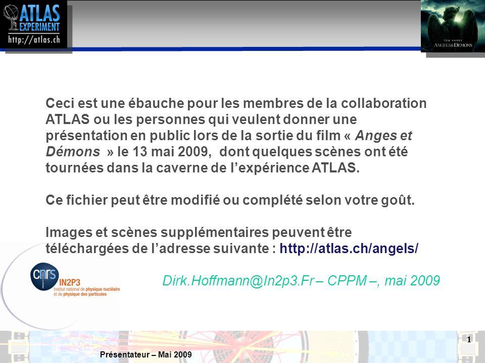 Présentateur – Mai 2009 1 Ceci est une ébauche pour les membres de la collaboration ATLAS ou les personnes qui veulent donner une présentation en public lors de la sortie du film « Anges et Démons » le 13 mai 2009, dont quelques scènes ont été tournées dans la caverne de l'expérience ATLAS.
