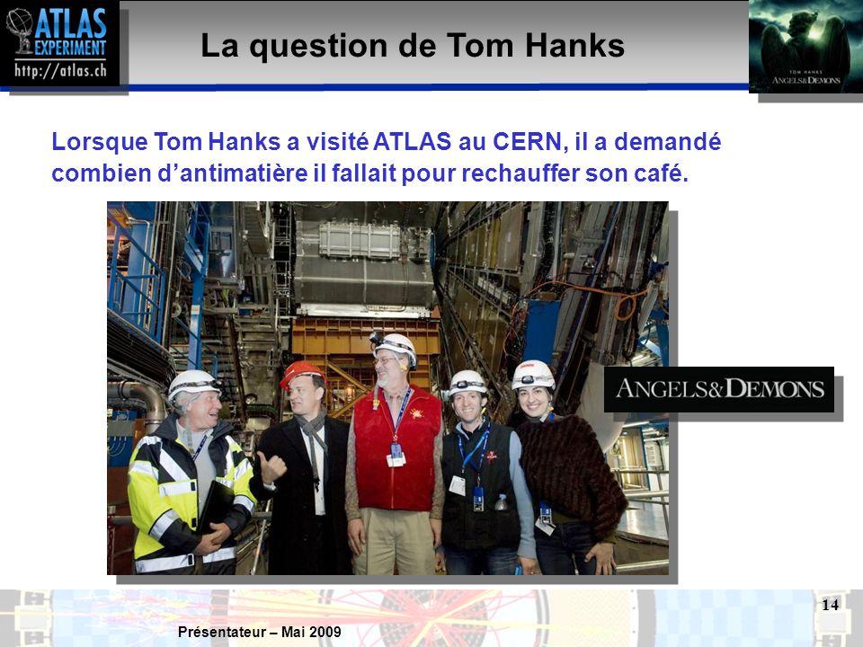 Présentateur – Mai 2009 14 La question de Tom Hanks Lorsque Tom Hanks a visité ATLAS au CERN, il a demandé combien d'antimatière il fallait pour rechauffer son café.
