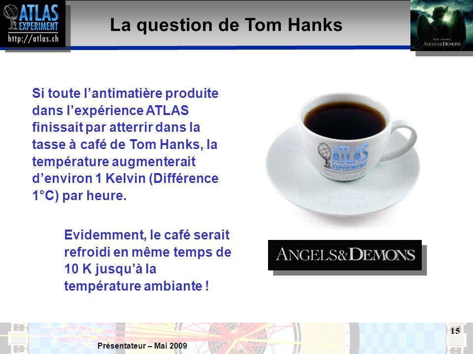 Présentateur – Mai 2009 15 La question de Tom Hanks Si toute l'antimatière produite dans l'expérience ATLAS finissait par atterrir dans la tasse à café de Tom Hanks, la température augmenterait d'environ 1 Kelvin (Différence 1°C) par heure.