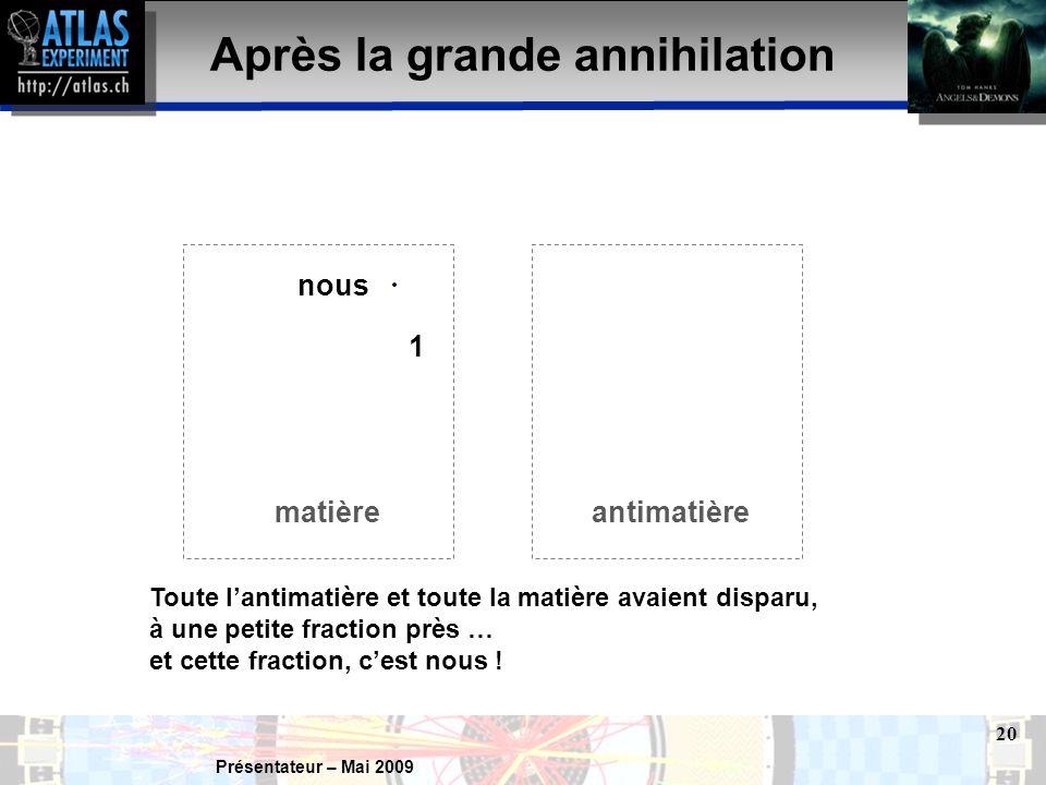 Présentateur – Mai 2009 20 nous Après la grande annihilation matièreantimatière Toute l'antimatière et toute la matière avaient disparu, à une petite fraction près … et cette fraction, c'est nous .
