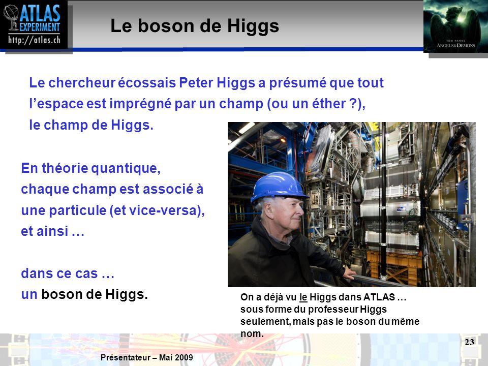 Présentateur – Mai 2009 23 Le boson de Higgs Le chercheur écossais Peter Higgs a présumé que tout l'espace est imprégné par un champ (ou un éther ), le champ de Higgs.
