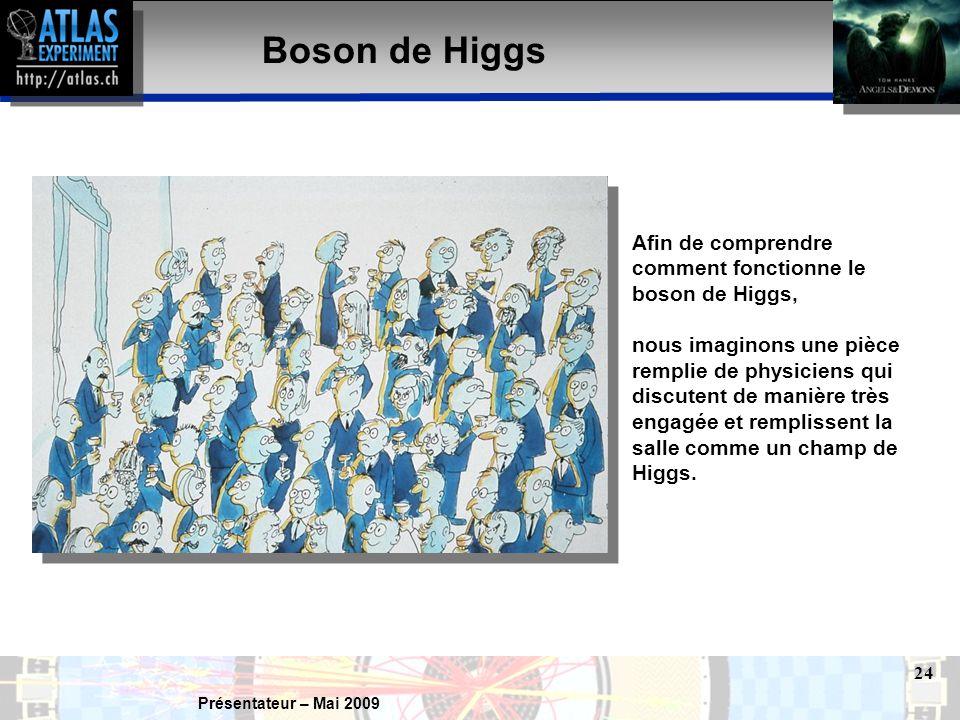 Présentateur – Mai 2009 24 Boson de Higgs Afin de comprendre comment fonctionne le boson de Higgs, nous imaginons une pièce remplie de physiciens qui discutent de manière très engagée et remplissent la salle comme un champ de Higgs.