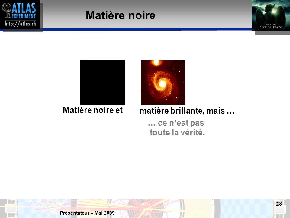 Présentateur – Mai 2009 28 Matière noire Matière noire et matière brillante, mais … … ce n'est pas toute la vérité.