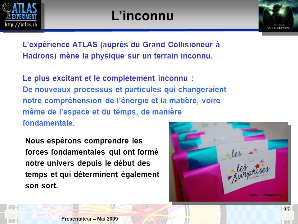 Présentateur – Mai 2009 37 L'inconnu L'expérience ATLAS (auprès du Grand Collisioneur à Hadrons) mène la physique sur un terrain inconnu.