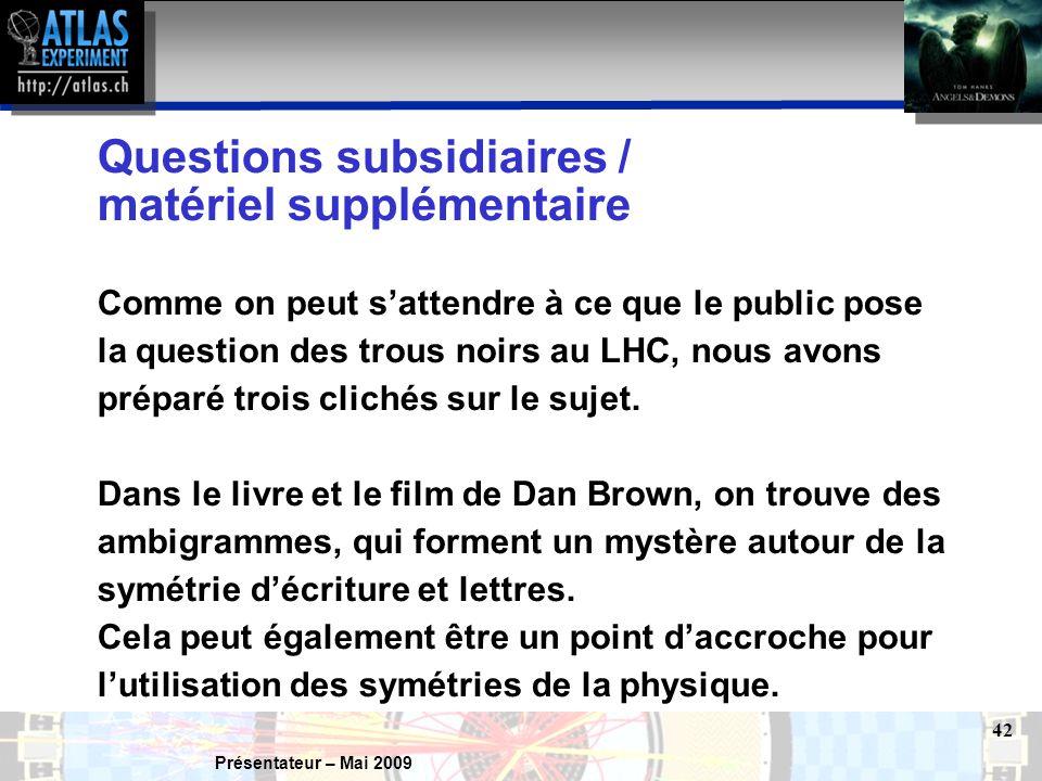 Présentateur – Mai 2009 42 Questions subsidiaires / matériel supplémentaire Comme on peut s'attendre à ce que le public pose la question des trous noirs au LHC, nous avons préparé trois clichés sur le sujet.