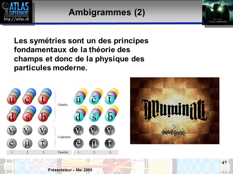 Présentateur – Mai 2009 47 Ambigrammes (2) Les symétries sont un des principes fondamentaux de la théorie des champs et donc de la physique des particules moderne.