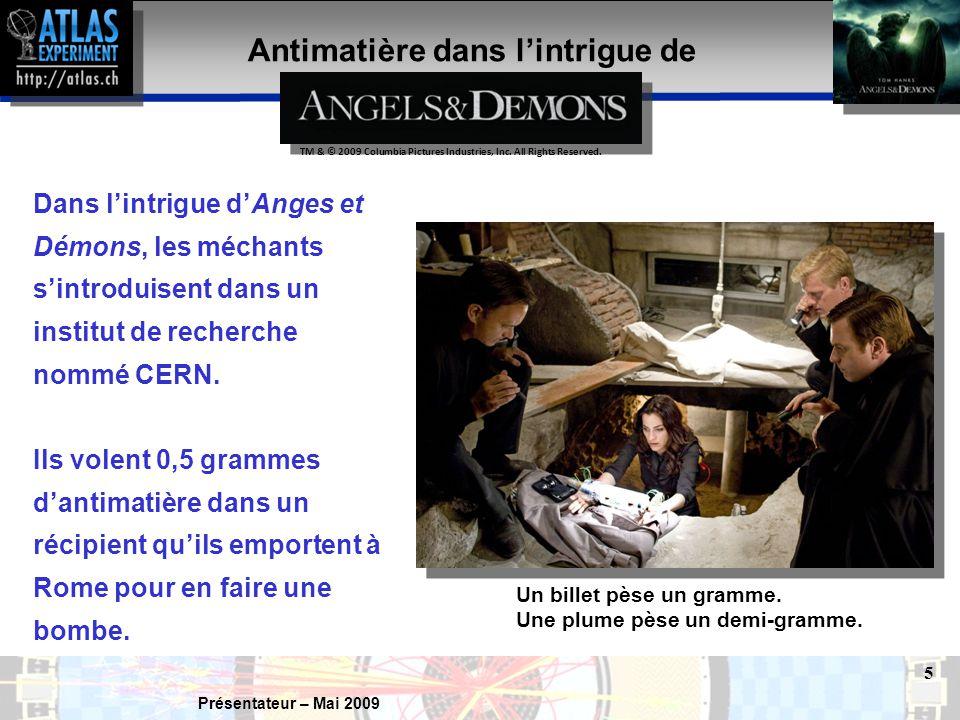Présentateur – Mai 2009 5 Antimatière dans l'intrigue de Dans l'intrigue d'Anges et Démons, les méchants s'introduisent dans un institut de recherche nommé CERN.