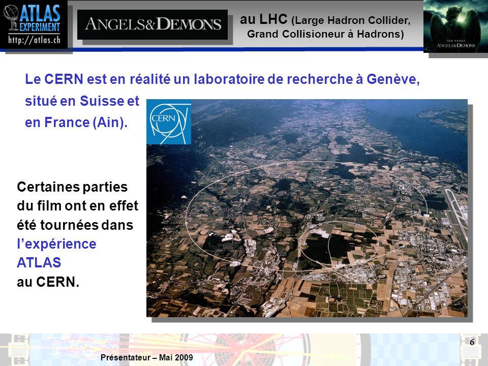 Présentateur – Mai 2009 6 au LHC (Large Hadron Collider, Grand Collisioneur à Hadrons) Le CERN est en réalité un laboratoire de recherche à Genève, situé en Suisse et en France (Ain).